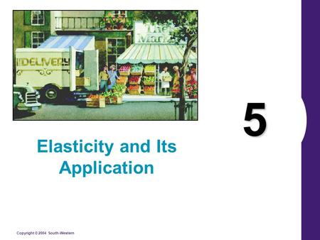 Copyright © 2004 South-Western 5 Elasticity and Its Application.
