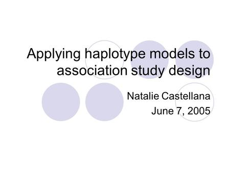 Applying haplotype models to association study design Natalie Castellana June 7, 2005.