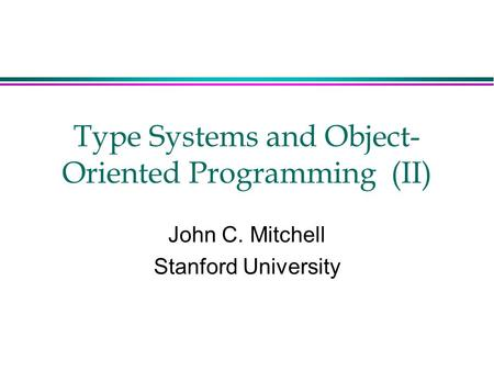 Type Systems and <strong>Object</strong>- <strong>Oriented</strong> <strong>Programming</strong> (II) John <strong>C</strong>. Mitchell Stanford University.