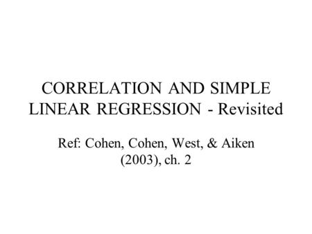 CORRELATION AND SIMPLE LINEAR REGRESSION - Revisited Ref: Cohen, Cohen, West, & Aiken (2003), ch. 2.