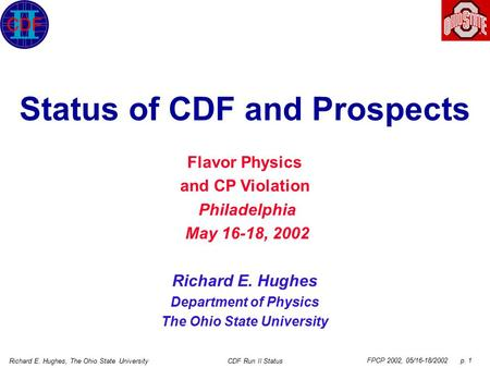 FPCP 2002, 05/16-18/2002 p. 1 Richard E. Hughes, The Ohio State UniversityCDF Run II Status Status of CDF and Prospects Flavor Physics and CP Violation.