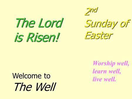 The Lord is Risen! 2nd Sunday of Easter Welcome to The Well