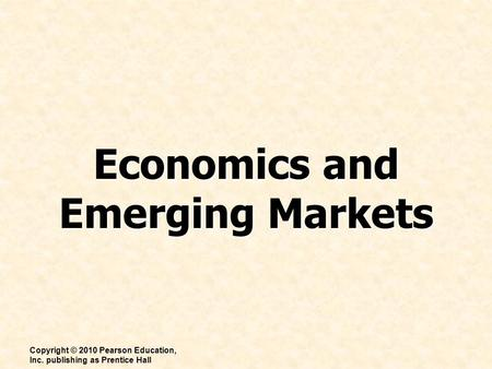 Economics and Emerging Markets Copyright © 2010 Pearson Education, Inc. publishing as Prentice Hall.
