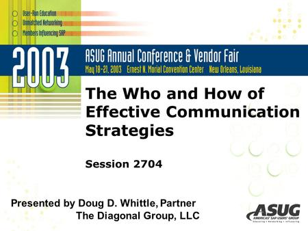 © 2003 The Diagonal Group, LLC The Who and How of Effective Communication Strategies Session 2704 Presented by Doug D. Whittle, Partner The Diagonal Group,