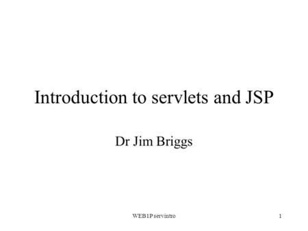 WEB1P servintro1 Introduction to servlets and JSP Dr Jim Briggs.