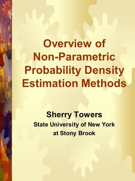 Overview of Non-Parametric Probability Density Estimation Methods Sherry Towers State University of New York at Stony Brook.