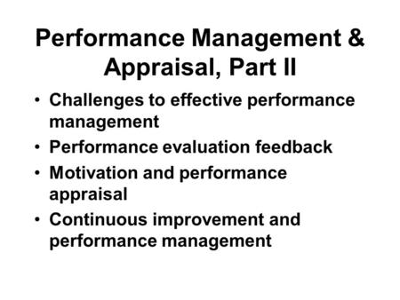 Performance Management & Appraisal, Part II Challenges to effective performance management Performance evaluation feedback Motivation and performance appraisal.