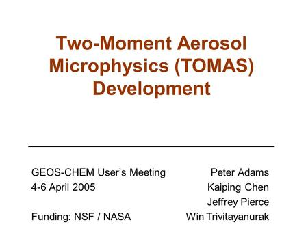 Two-Moment Aerosol Microphysics (TOMAS) Development GEOS-CHEM User's Meeting 4-6 April 2005 Funding: NSF / NASA Peter Adams Kaiping Chen Jeffrey Pierce.