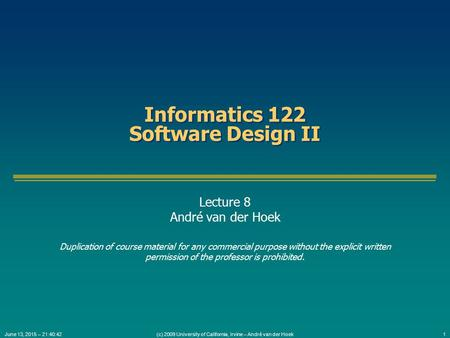 (c) 2009 University of California, Irvine – André van der Hoek1June 13, 2015 – 21:42:16 Informatics 122 Software Design II Lecture 8 André van der Hoek.