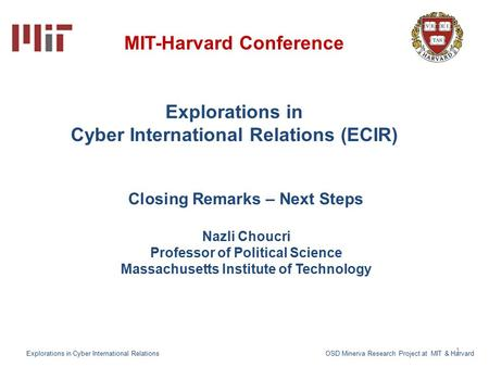 1 MIT-Harvard Conference Explorations in Cyber International Relations (ECIR) Closing Remarks – Next Steps Nazli Choucri Professor of Political Science.