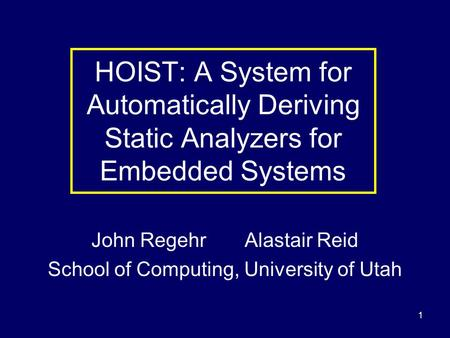 1 HOIST: A System for Automatically Deriving Static Analyzers for Embedded Systems John Regehr Alastair Reid School of Computing, University of Utah.