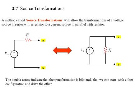 2.7 Source Transformations A method called Source Transformations will allow the transformations of a voltage source in series with a resistor to a current.