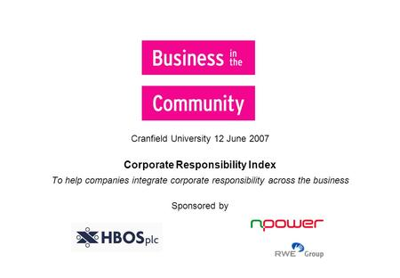 Cranfield University 12 June 2007 Corporate Responsibility Index To help companies integrate corporate responsibility across the business Sponsored by.