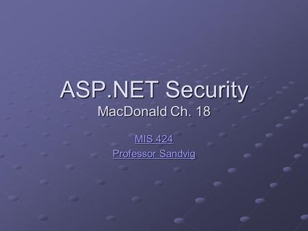 ASP.NET Security MacDonald Ch. 18 MIS 424 MIS 424 Professor Sandvig Professor Sandvig.