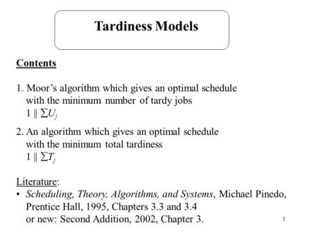 1 Tardiness Models Contents 1. Moor's algorithm which gives an optimal schedule with the minimum number of tardy jobs 1 ||  U j 2. An algorithm which.