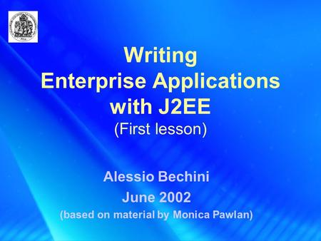 Writing Enterprise Applications with J2EE (First lesson) Alessio Bechini June 2002 (based on material by Monica Pawlan)