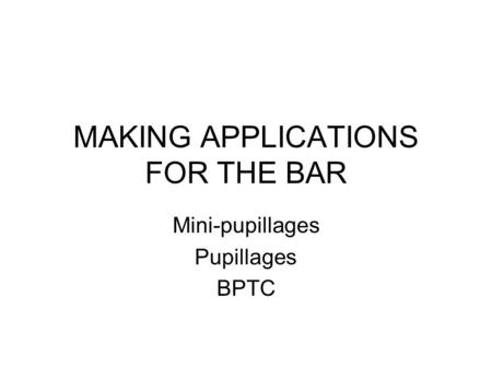 MAKING APPLICATIONS FOR THE BAR Mini-pupillages Pupillages BPTC.