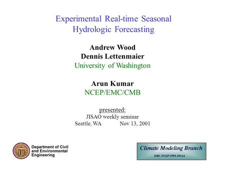 Experimental Real-time Seasonal Hydrologic Forecasting Andrew Wood Dennis Lettenmaier University of Washington Arun Kumar NCEP/EMC/CMB presented: JISAO.