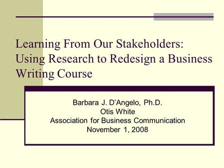 Learning From Our Stakeholders: Using Research to Redesign a Business Writing Course Barbara J. D'Angelo, Ph.D. Otis White Association for Business Communication.
