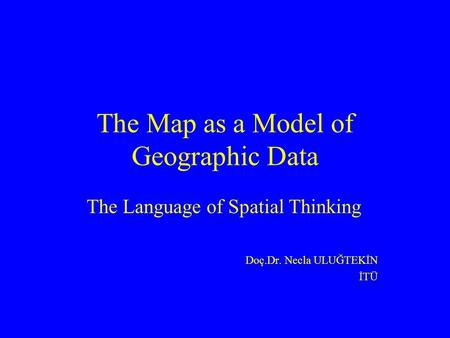 The Map as a Model of Geographic Data The Language of Spatial Thinking Doç.Dr. Necla ULUĞTEKİN İTÜ.