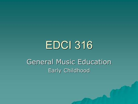 EDCI 316 General Music Education Early Childhood.