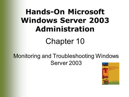 Hands-On Microsoft Windows Server 2003 Administration Chapter 10 Monitoring and Troubleshooting Windows Server 2003.