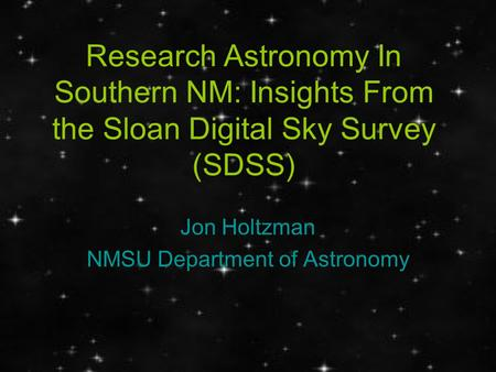 Research Astronomy In Southern NM: Insights From the Sloan Digital Sky Survey (SDSS) Jon Holtzman NMSU Department of Astronomy.