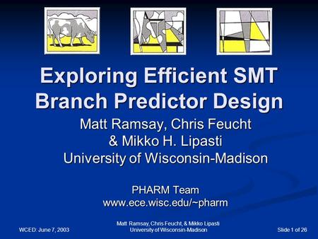WCED: June 7, 2003 Matt Ramsay, Chris Feucht, & Mikko Lipasti University of Wisconsin-MadisonSlide 1 of 26 Exploring Efficient SMT Branch Predictor Design.