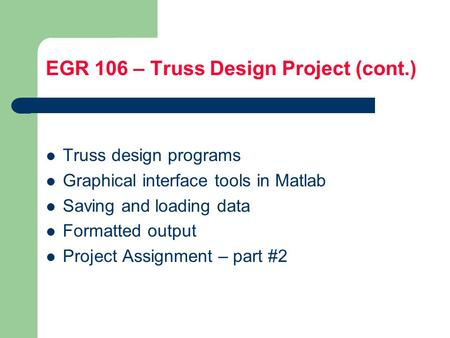 EGR 106 – Truss Design Project (cont.) Truss design programs Graphical interface tools in Matlab Saving and loading data Formatted output Project Assignment.