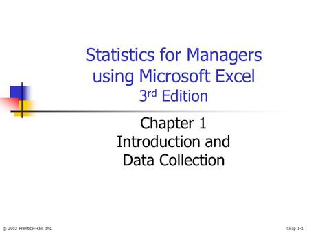 © 2002 Prentice-Hall, Inc.Chap 1-1 Statistics for Managers using Microsoft Excel 3 rd Edition Chapter 1 Introduction and Data Collection.