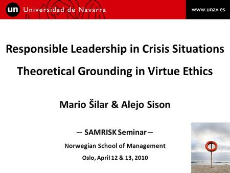 Responsible Leadership in Crisis Situations Theoretical Grounding in Virtue Ethics Mario Šilar & Alejo Sison – SAMRISK Seminar – Norwegian School of Management.