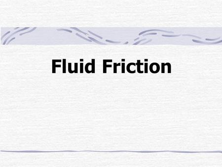 Fluid Friction. Outline Bernoulli ' s Equation The Pressure-Drop Experiment Laminar Flow Turbulent Flow The Three Friction Factor Problems Computer Methods.