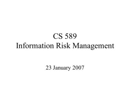CS 589 Information Risk Management 23 January 2007.