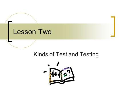 Lesson Two Kinds of Test and Testing. Contents Proficiency Test Achievement Test Diagnostic Test Placement Test Three Contrasting Paris of Test Concepts.