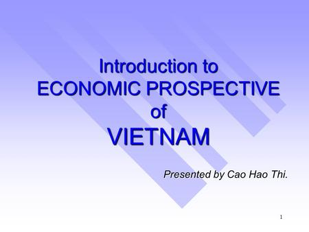 1 Introduction to ECONOMIC PROSPECTIVE of VIETNAM Presented by Cao Hao Thi.