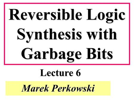 Marek Perkowski Reversible Logic Synthesis with Garbage Bits Lecture 6.