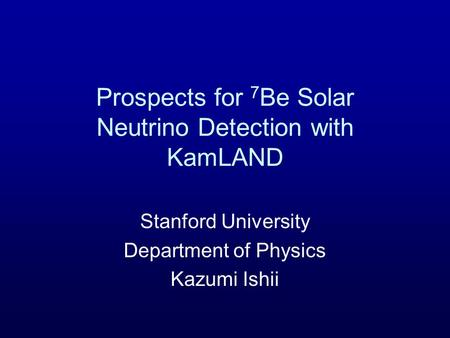 Prospects for 7 Be Solar Neutrino Detection with KamLAND Stanford University Department of Physics Kazumi Ishii.