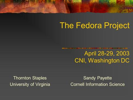 The Fedora Project April 28-29, 2003 CNI, Washington DC Thornton Staples University of Virginia Sandy Payette Cornell Information Science.