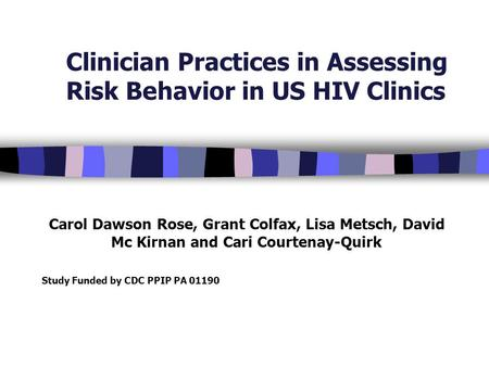 Clinician Practices in Assessing Risk Behavior in US HIV Clinics Carol Dawson Rose, Grant Colfax, Lisa Metsch, David Mc Kirnan and Cari Courtenay-Quirk.