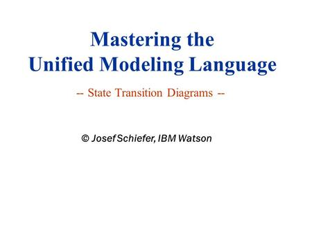 Mastering the Unified Modeling Language -- State Transition Diagrams -- © Josef Schiefer, IBM Watson.