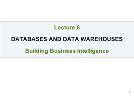 1 Lecture 6 Building Business Intelligence Lecture 6 DATABASES AND DATA WAREHOUSES Building Business Intelligence.