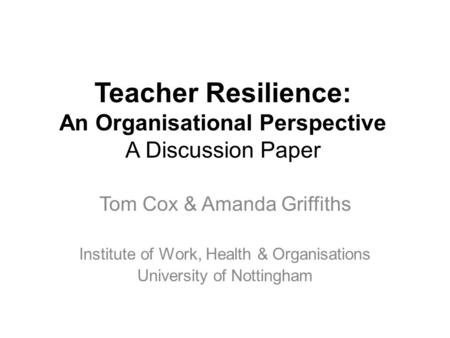 Teacher Resilience: An Organisational Perspective A Discussion Paper Tom Cox & Amanda Griffiths Institute of Work, Health & Organisations University of.