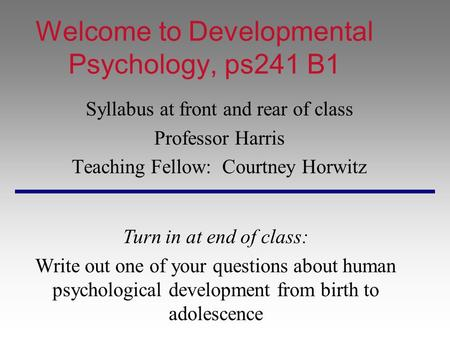 Welcome to Developmental Psychology, ps241 B1 Syllabus at front and rear of class Professor Harris Teaching Fellow: Courtney Horwitz Turn in at end of.