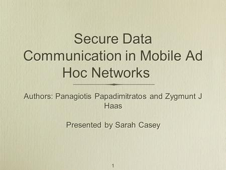 Secure Data Communication in Mobile Ad Hoc Networks Authors: Panagiotis Papadimitratos and Zygmunt J Haas Presented by Sarah Casey Authors: Panagiotis.