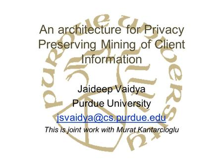 An architecture for Privacy Preserving Mining of Client Information Jaideep Vaidya Purdue University This is joint work with Murat.