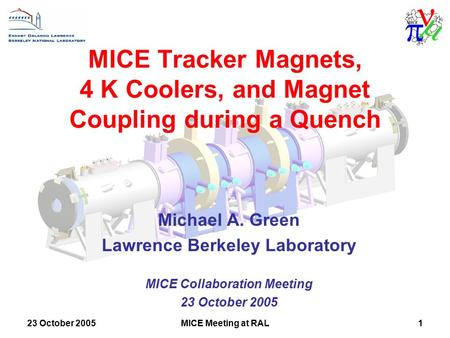 23 October 2005MICE Meeting at RAL1 MICE Tracker Magnets, 4 K Coolers, and Magnet Coupling during a Quench Michael A. Green Lawrence Berkeley Laboratory.