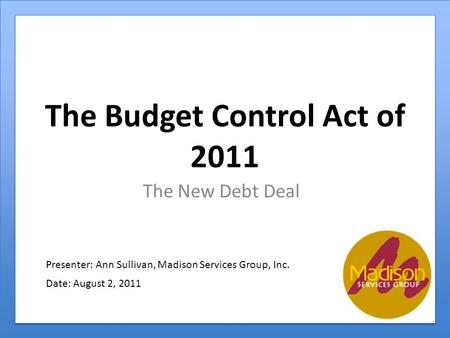 The Budget Control Act of 2011 The New Debt Deal Presenter: Ann Sullivan, Madison Services Group, Inc. Date: August 2, 2011.