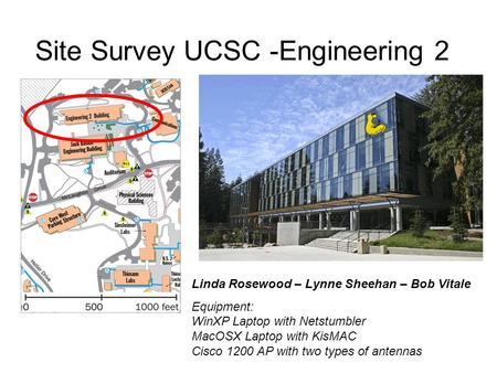 Site Survey UCSC -Engineering 2 Linda Rosewood – Lynne Sheehan – Bob Vitale Equipment: WinXP Laptop with Netstumbler MacOSX Laptop with KisMAC Cisco 1200.