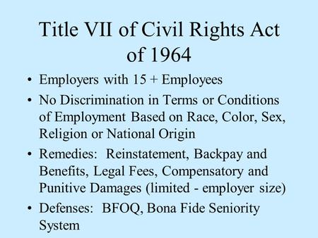 Title VII of Civil Rights Act of 1964 Employers with 15 + Employees No Discrimination in Terms or Conditions of Employment Based on Race, Color, Sex, Religion.