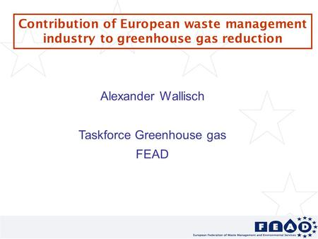 Contribution of European waste management industry to greenhouse gas reduction Alexander Wallisch Taskforce Greenhouse gas FEAD.